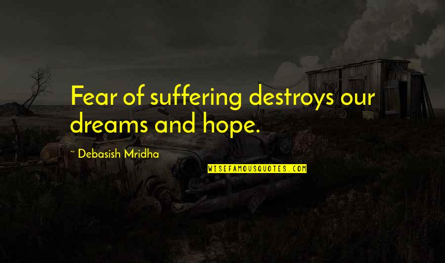 Knowledge And Fear Quotes By Debasish Mridha: Fear of suffering destroys our dreams and hope.