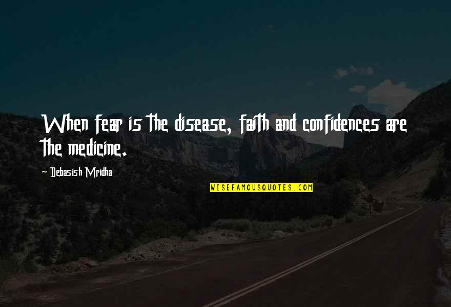 Knowledge And Fear Quotes By Debasish Mridha: When fear is the disease, faith and confidences
