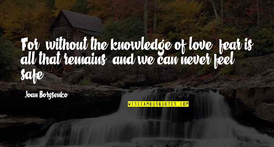 Knowledge And Fear Quotes By Joan Borysenko: For, without the knowledge of love, fear is
