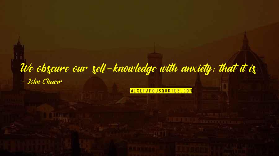 Knowledge And Fear Quotes By John Cheever: We obscure our self-knowledge with anxiety; that it