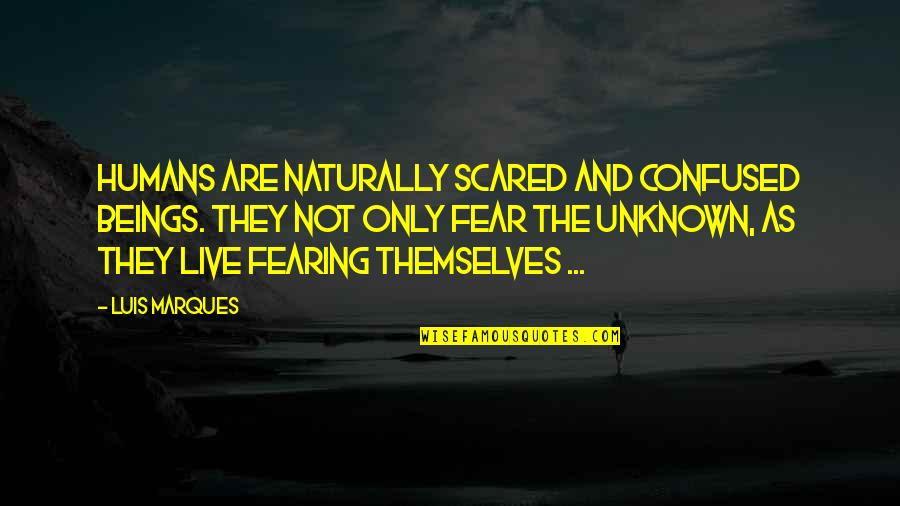 Knowledge And Fear Quotes By Luis Marques: Humans are naturally scared and confused beings. They
