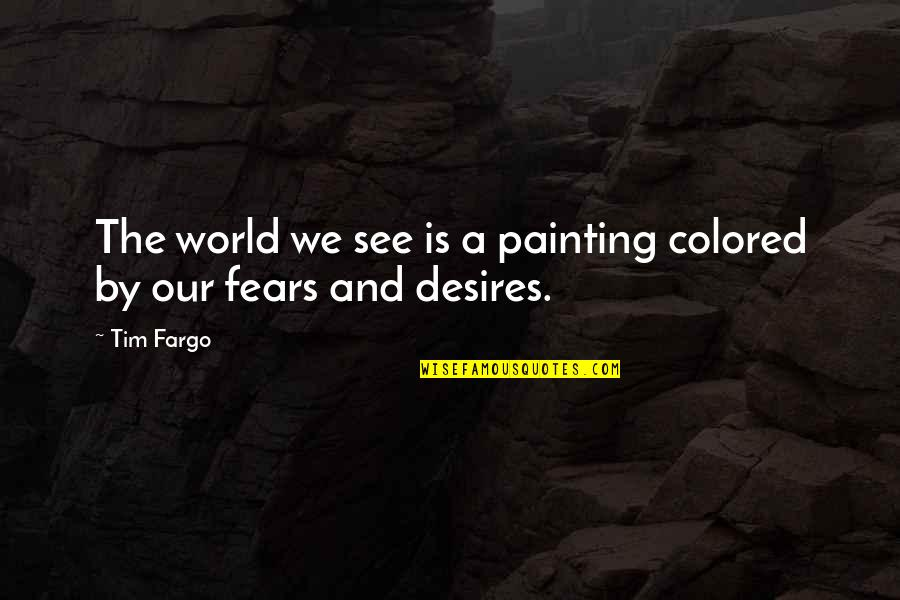 Knowledge And Fear Quotes By Tim Fargo: The world we see is a painting colored