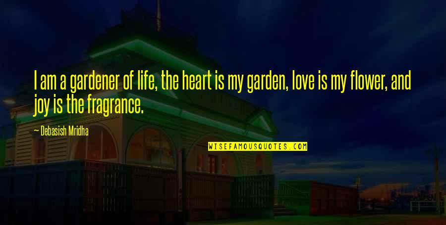 Knowledge And Love Quotes By Debasish Mridha: I am a gardener of life, the heart