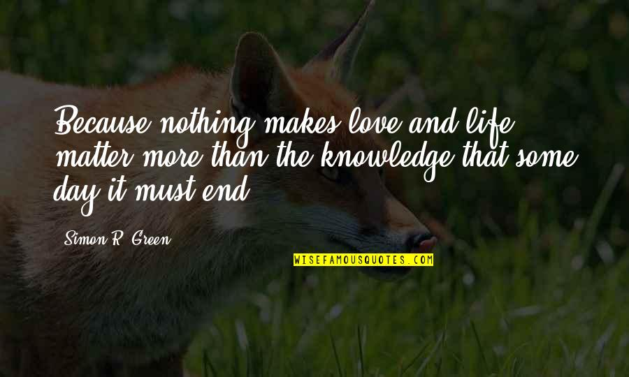 Knowledge And Love Quotes By Simon R. Green: Because nothing makes love and life matter more