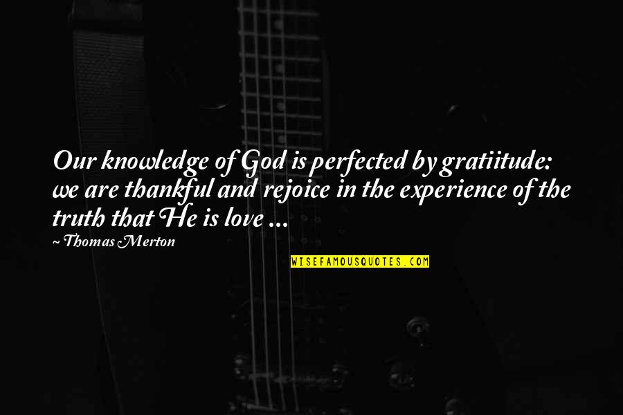 Knowledge And Love Quotes By Thomas Merton: Our knowledge of God is perfected by gratiitude: