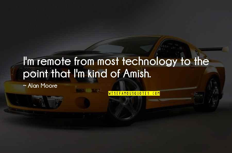 Knowledge Corrupts Quotes By Alan Moore: I'm remote from most technology to the point
