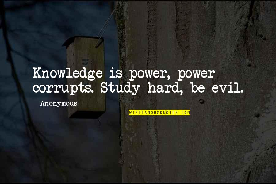 Knowledge Corrupts Quotes By Anonymous: Knowledge is power, power corrupts. Study hard, be