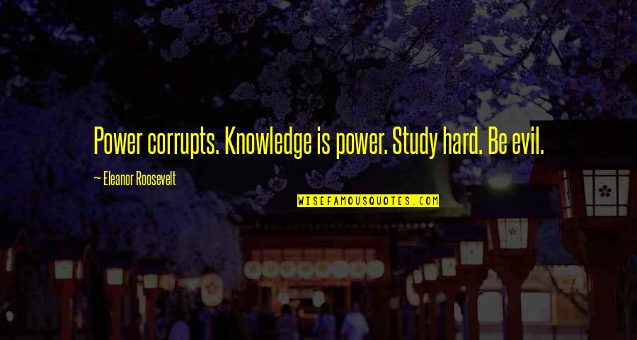 Knowledge Corrupts Quotes By Eleanor Roosevelt: Power corrupts. Knowledge is power. Study hard. Be