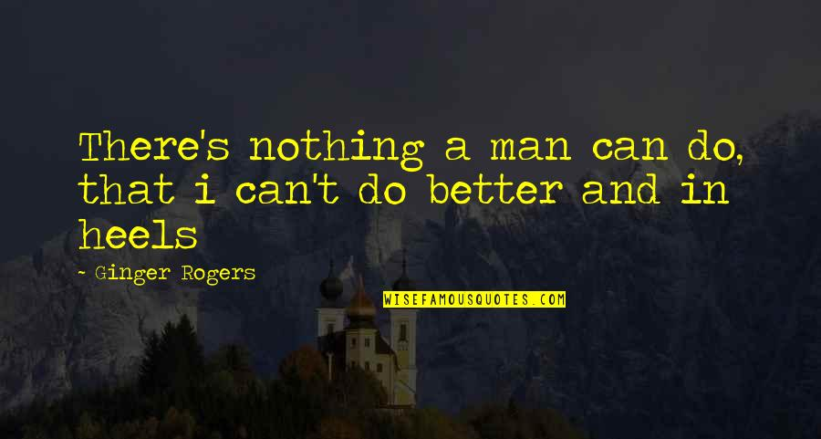 Knowledge Corrupts Quotes By Ginger Rogers: There's nothing a man can do, that i