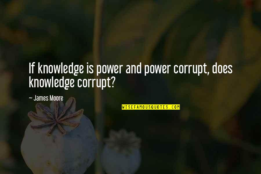 Knowledge Corrupts Quotes By James Moore: If knowledge is power and power corrupt, does