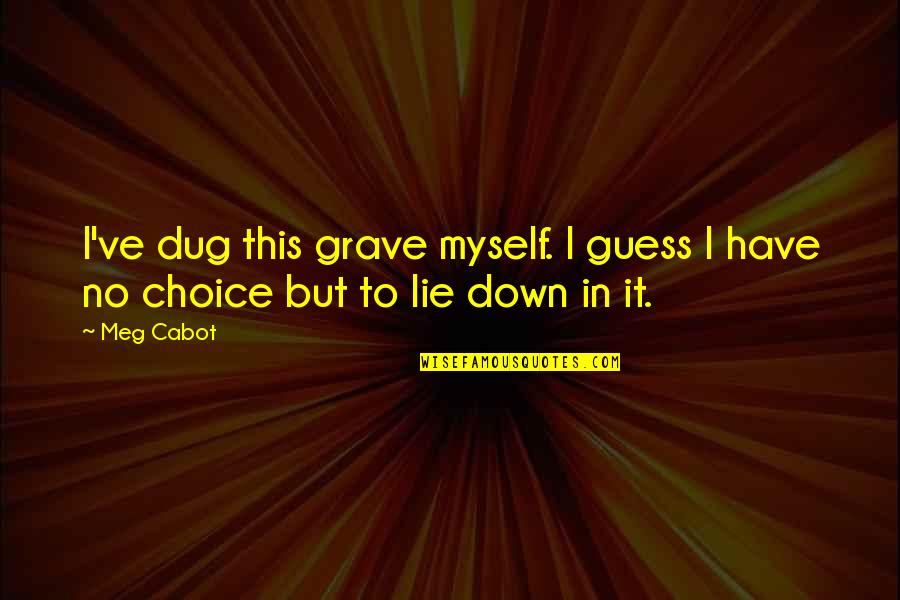 Knowledge Corrupts Quotes By Meg Cabot: I've dug this grave myself. I guess I
