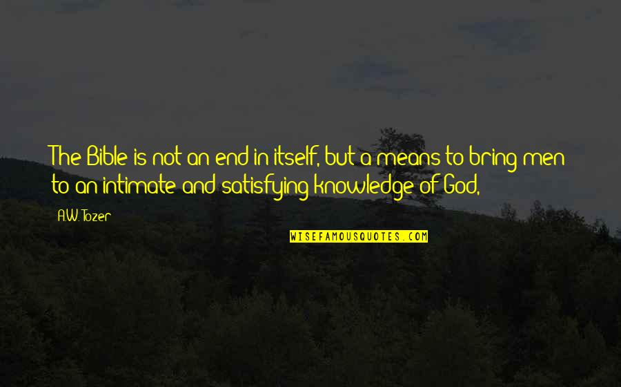 Knowledge From The Bible Quotes By A.W. Tozer: The Bible is not an end in itself,