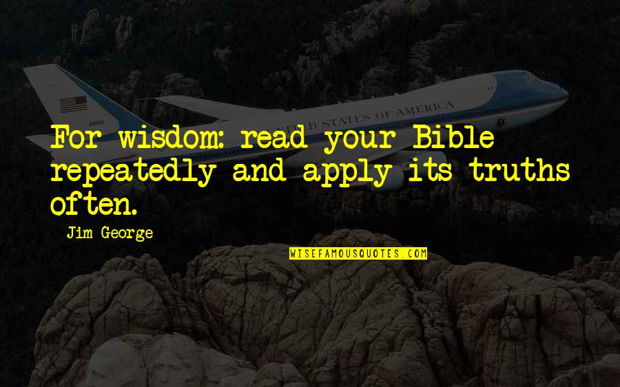 Knowledge From The Bible Quotes By Jim George: For wisdom: read your Bible repeatedly and apply
