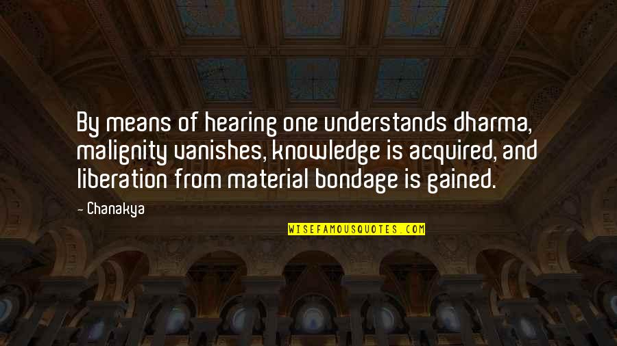 Knowledge Gained Quotes By Chanakya: By means of hearing one understands dharma, malignity