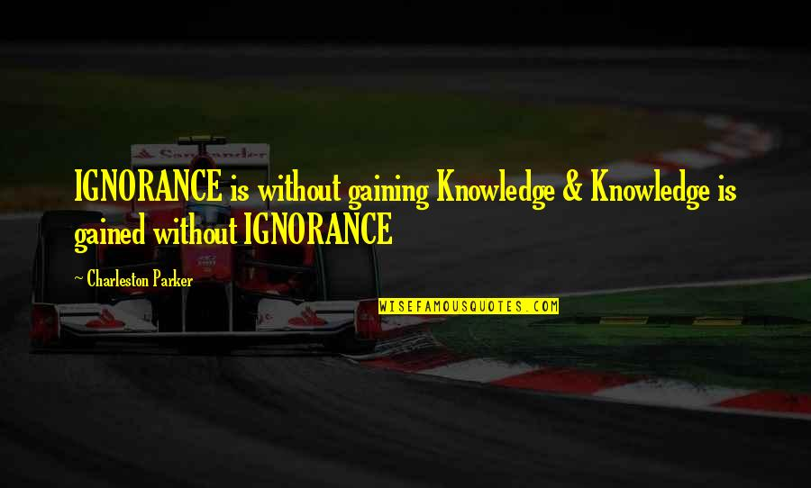 Knowledge Gained Quotes By Charleston Parker: IGNORANCE is without gaining Knowledge & Knowledge is