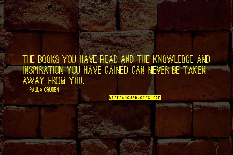 Knowledge Gained Quotes By Paula Gruben: The books you have read and the knowledge