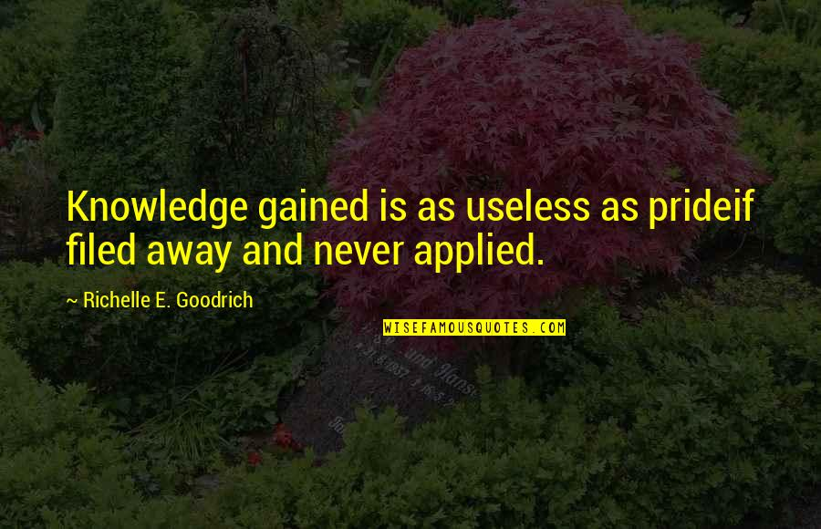Knowledge Gained Quotes By Richelle E. Goodrich: Knowledge gained is as useless as prideif filed