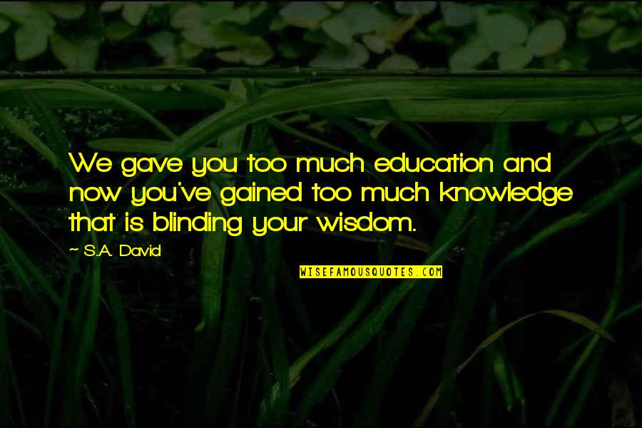 Knowledge Gained Quotes By S.A. David: We gave you too much education and now
