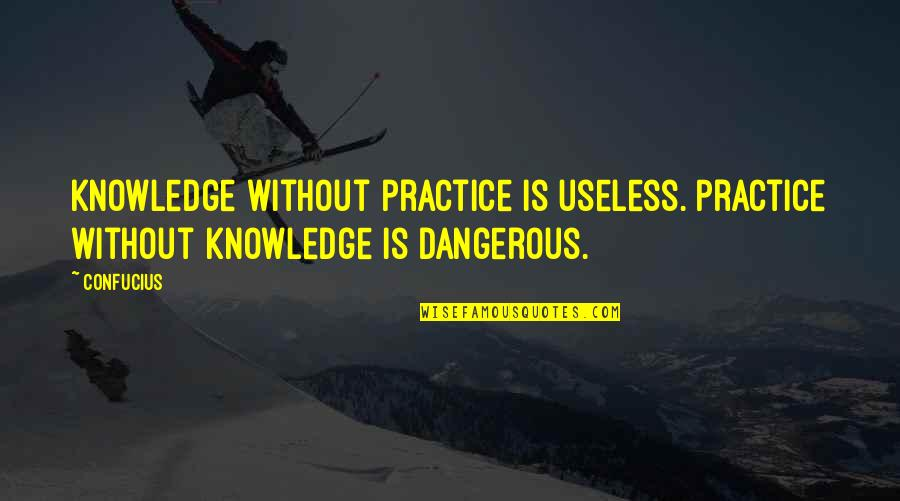 Knowledge Is Dangerous Quotes By Confucius: Knowledge without practice is useless. Practice without knowledge