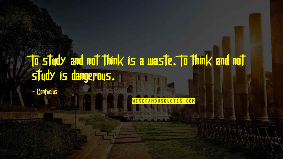 Knowledge Is Dangerous Quotes By Confucius: To study and not think is a waste.