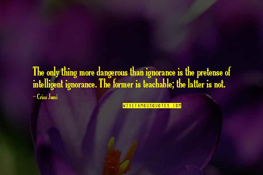 Knowledge Is Dangerous Quotes By Criss Jami: The only thing more dangerous than ignorance is