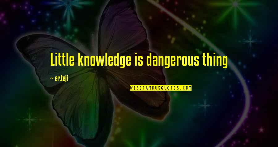 Knowledge Is Dangerous Quotes By Er.teji: Little knowledge is dangerous thing