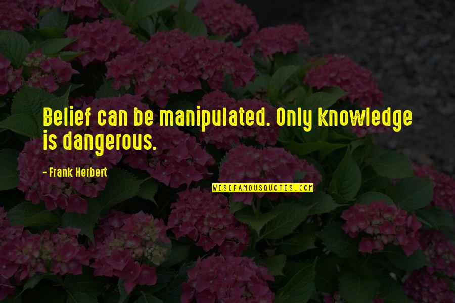 Knowledge Is Dangerous Quotes By Frank Herbert: Belief can be manipulated. Only knowledge is dangerous.