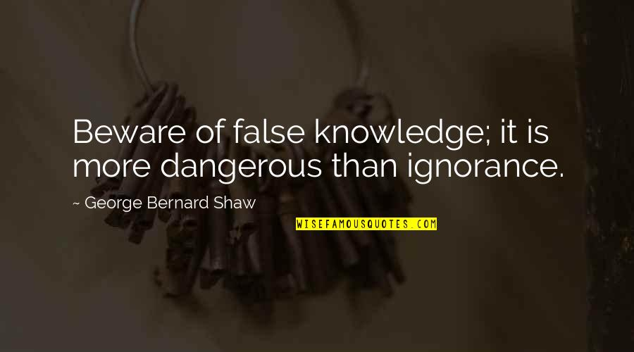 Knowledge Is Dangerous Quotes By George Bernard Shaw: Beware of false knowledge; it is more dangerous