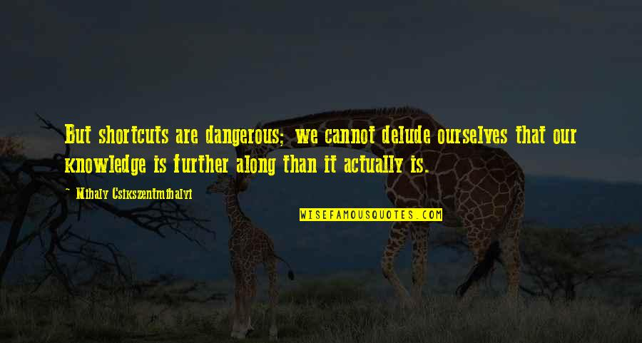 Knowledge Is Dangerous Quotes By Mihaly Csikszentmihalyi: But shortcuts are dangerous; we cannot delude ourselves