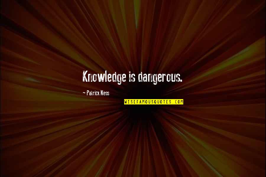 Knowledge Is Dangerous Quotes By Patrick Ness: Knowledge is dangerous.
