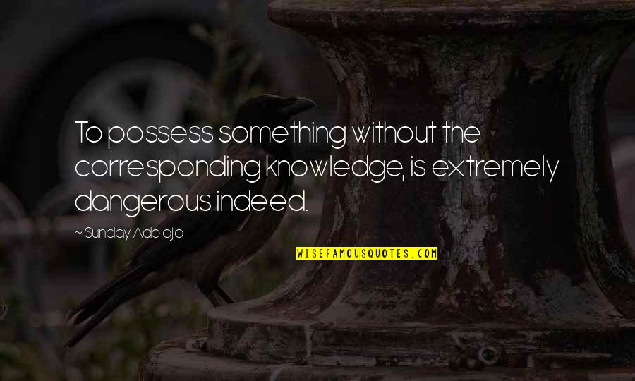 Knowledge Is Dangerous Quotes By Sunday Adelaja: To possess something without the corresponding knowledge, is