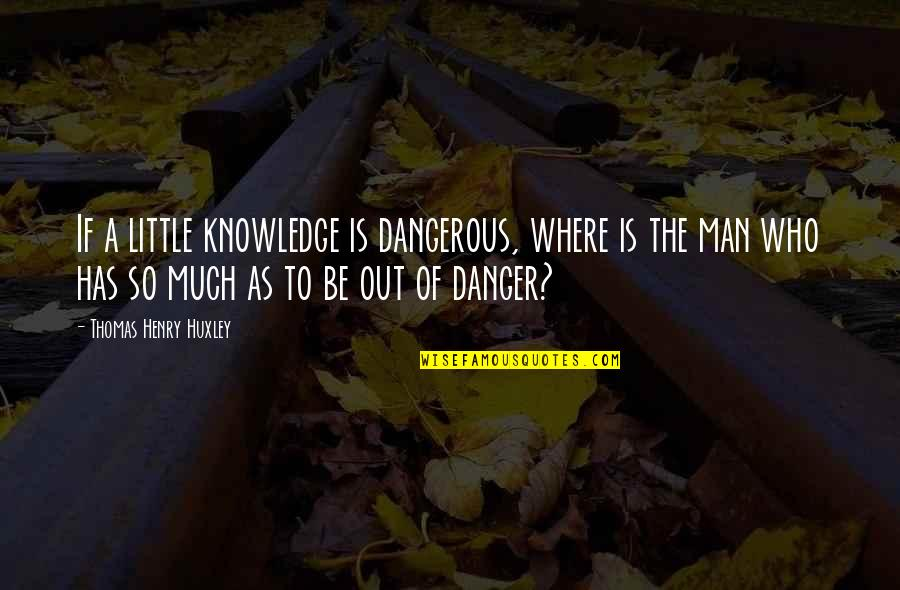 Knowledge Is Dangerous Quotes By Thomas Henry Huxley: If a little knowledge is dangerous, where is