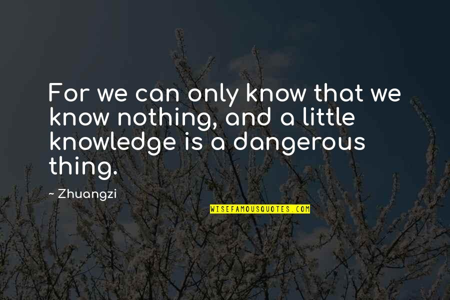 Knowledge Is Dangerous Quotes By Zhuangzi: For we can only know that we know