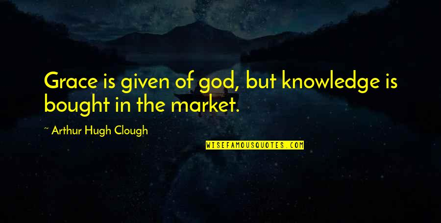 Knowledge Of Quotes By Arthur Hugh Clough: Grace is given of god, but knowledge is