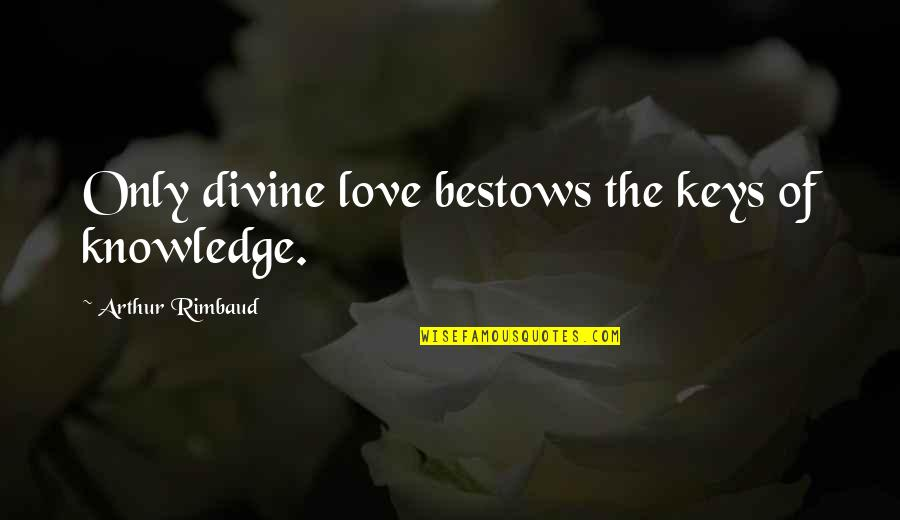 Knowledge Of Quotes By Arthur Rimbaud: Only divine love bestows the keys of knowledge.