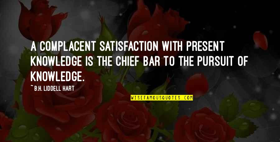Knowledge Of Quotes By B.H. Liddell Hart: A complacent satisfaction with present knowledge is the