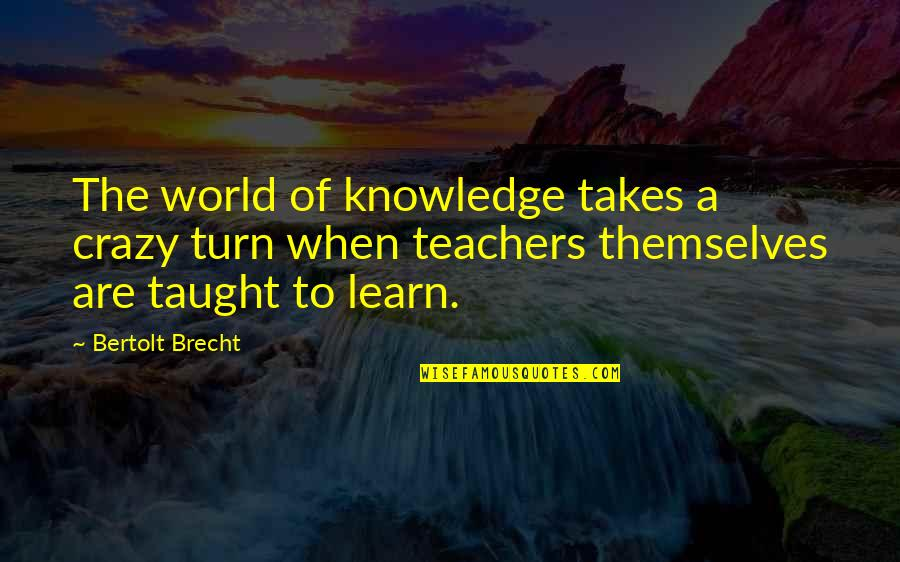 Knowledge Of Quotes By Bertolt Brecht: The world of knowledge takes a crazy turn