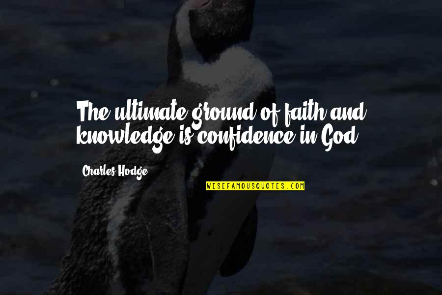 Knowledge Of Quotes By Charles Hodge: The ultimate ground of faith and knowledge is