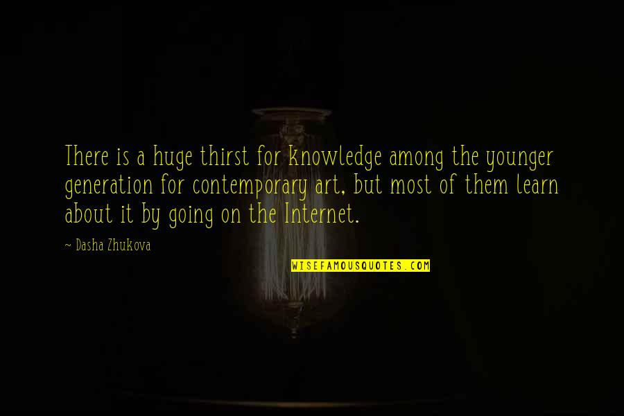Knowledge Of Quotes By Dasha Zhukova: There is a huge thirst for knowledge among