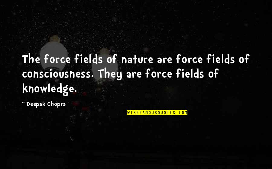 Knowledge Of Quotes By Deepak Chopra: The force fields of nature are force fields