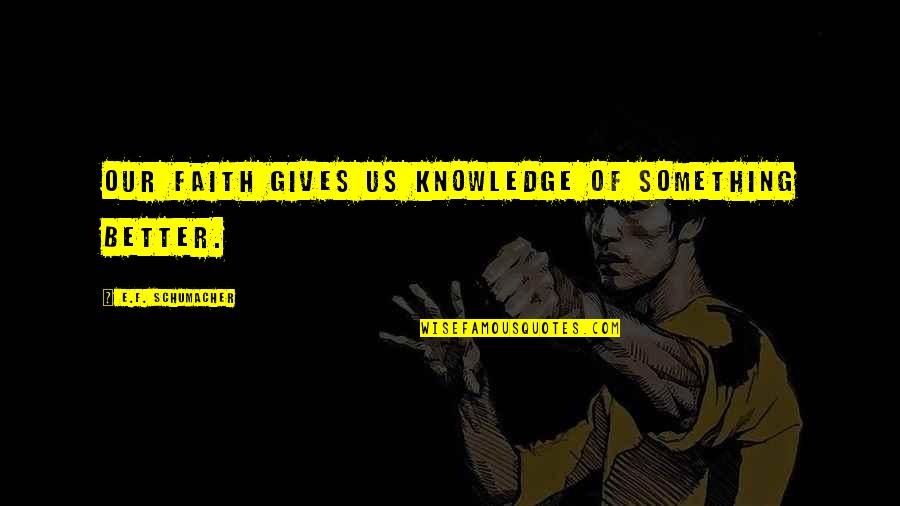 Knowledge Of Quotes By E.F. Schumacher: Our faith gives us knowledge of something better.