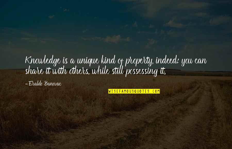 Knowledge Of Quotes By Eraldo Banovac: Knowledge is a unique kind of property, indeed: