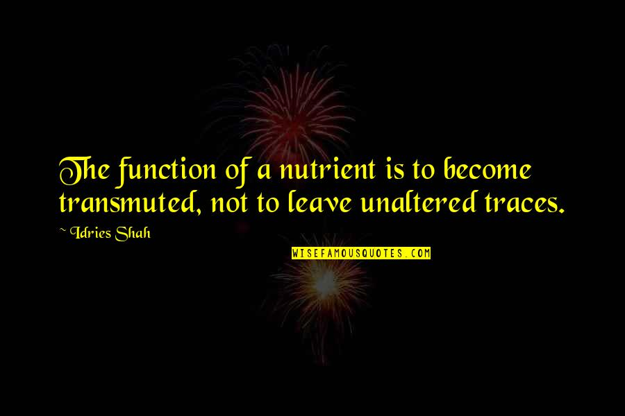 Knowledge Of Quotes By Idries Shah: The function of a nutrient is to become