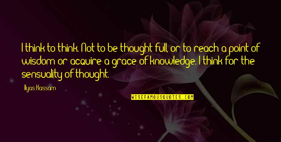 Knowledge Of Quotes By Ilyas Kassam: I think to think. Not to be thought-full,