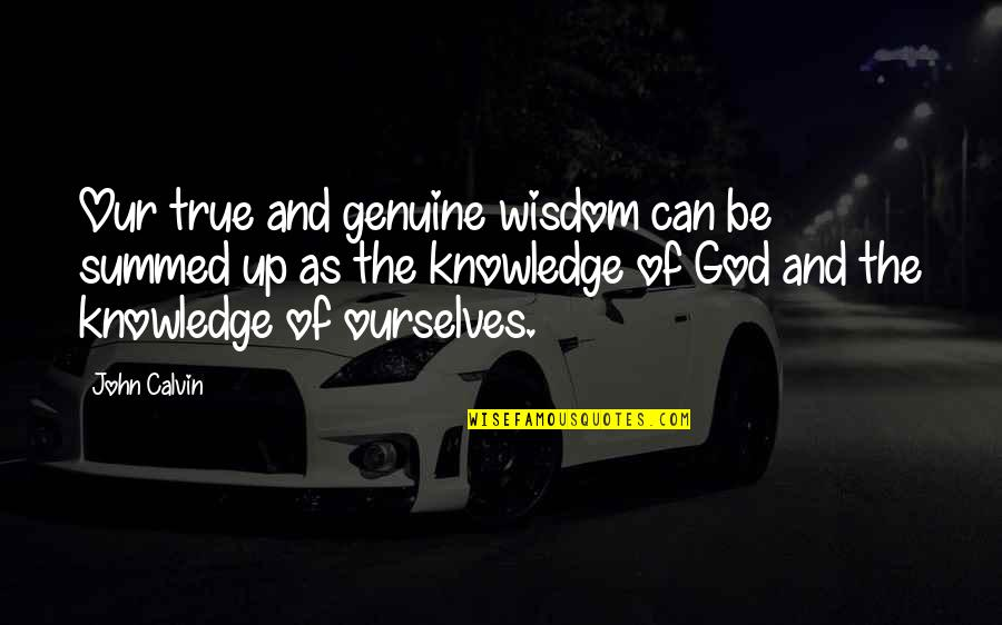Knowledge Of Quotes By John Calvin: Our true and genuine wisdom can be summed