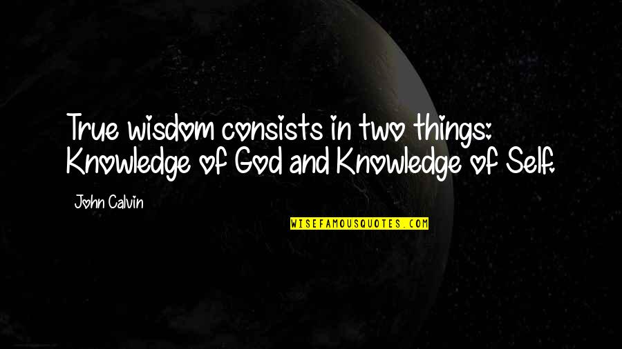 Knowledge Of Quotes By John Calvin: True wisdom consists in two things: Knowledge of