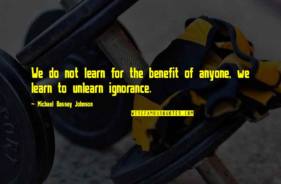 Knowledge Of Quotes By Michael Bassey Johnson: We do not learn for the benefit of