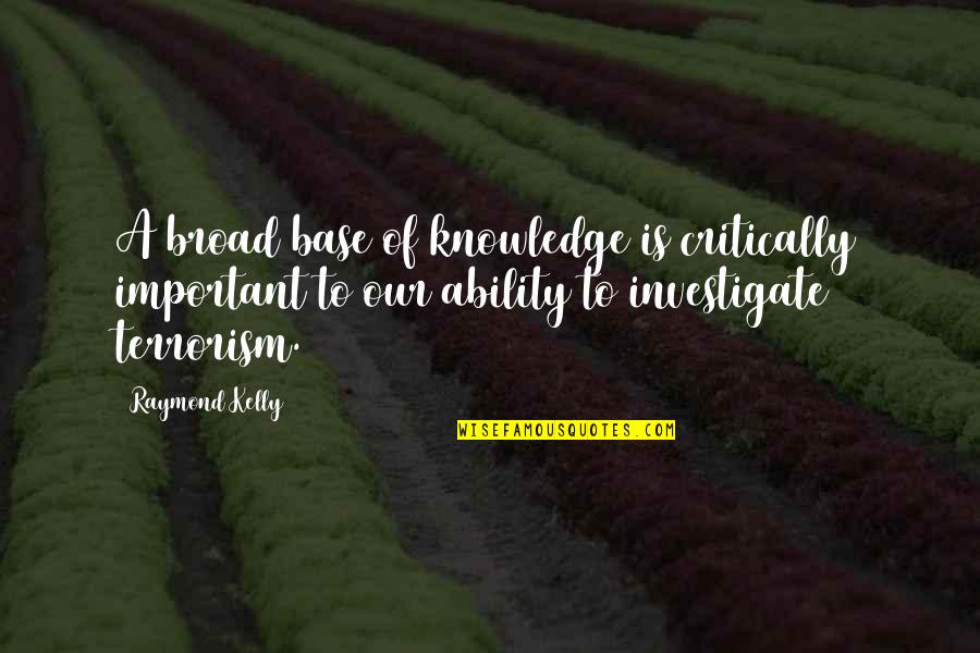 Knowledge Of Quotes By Raymond Kelly: A broad base of knowledge is critically important