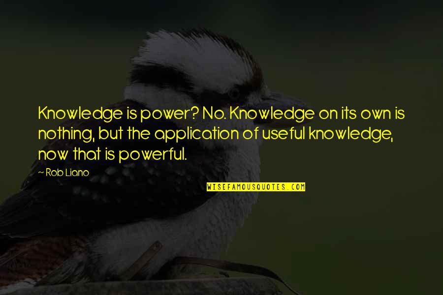 Knowledge Of Quotes By Rob Liano: Knowledge is power? No. Knowledge on its own