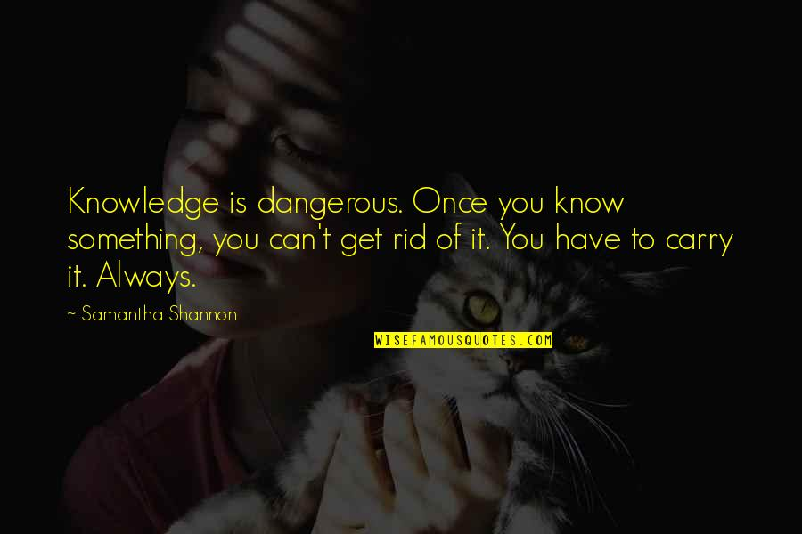 Knowledge Of Quotes By Samantha Shannon: Knowledge is dangerous. Once you know something, you